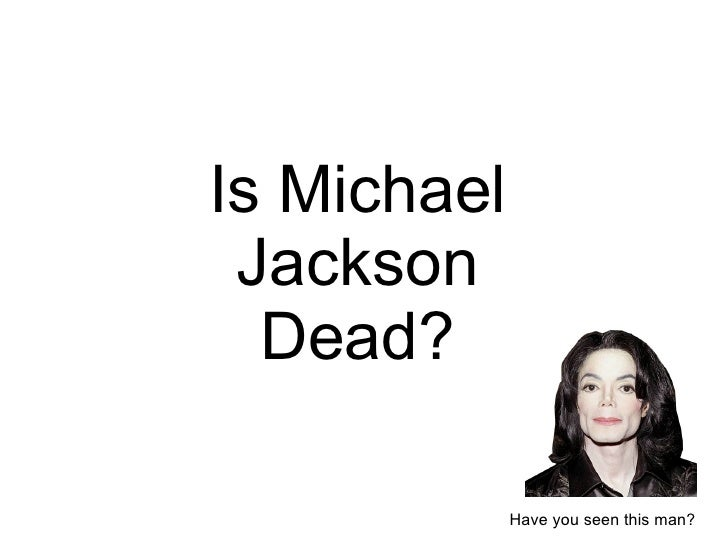 I s Michael Jackson De ad? Have you seen this man?