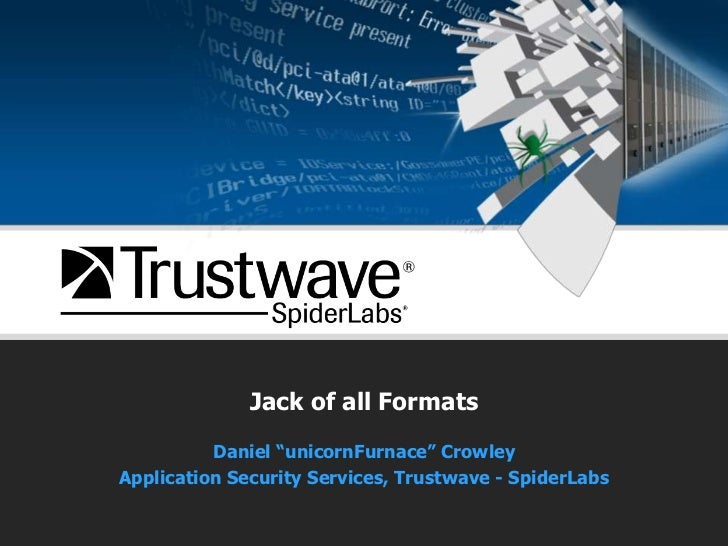"Jack of all Formats<br />Daniel ""unicornFurnace"" Crowley<br />Application Security Services, Trustwave - SpiderLabs<br />"