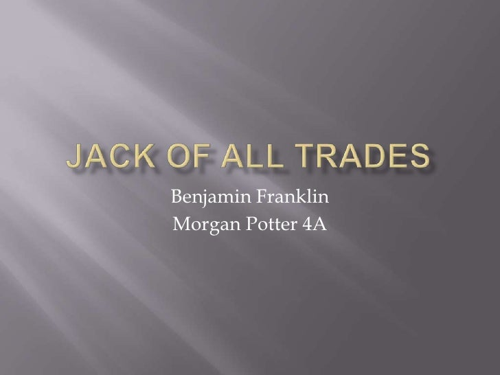 JACK OF ALL TRADES<br />Benjamin Franklin<br />Morgan Potter 4A<br />