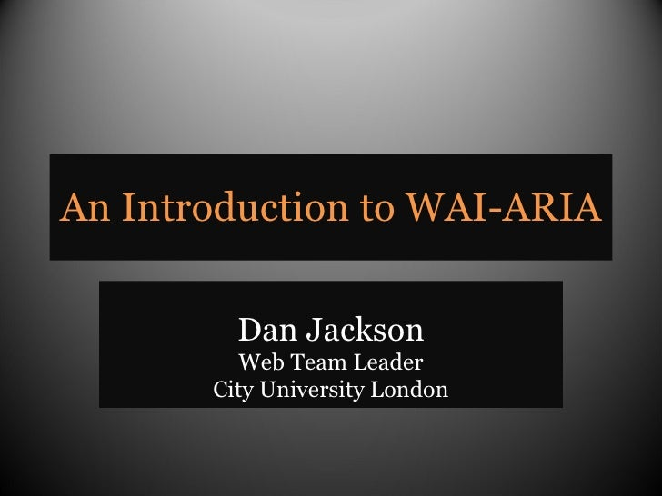 An Introduction to WAI-ARIA Dan Jackson Web Team Leader City University London