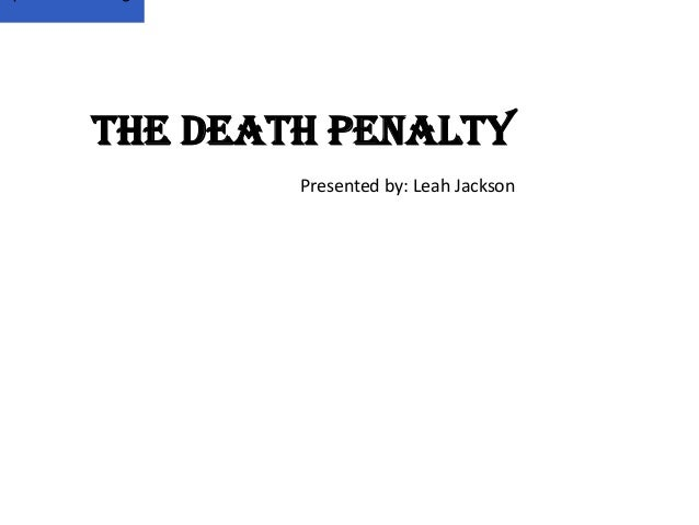 The Death Penalty        Presented by: Leah Jackson