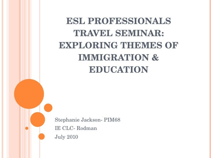 ESL PROFESSIONALS TRAVEL SEMINAR: EXPLORING THEMES OF IMMIGRATION & EDUCATION Stephanie Jackson- PIM68 IE CLC- Rodman July...