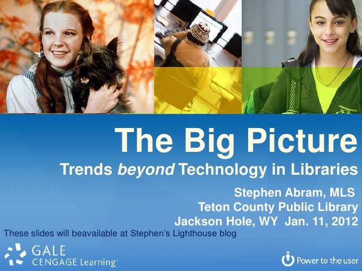 The Big Picture             Trends beyond Technology in Libraries                                                    Steph...