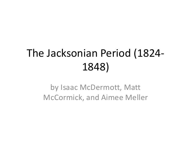 The Jacksonian Period (1824-1848)by Isaac McDermott, MattMcCormick, and Aimee Meller