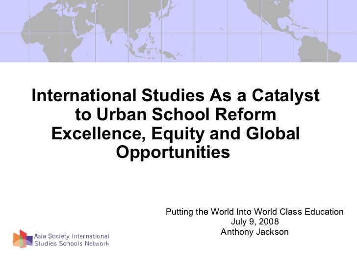 International Studies As a Catalyst to Urban School Reform Excellence, Equity and Global Opportunities  Putting the World ...