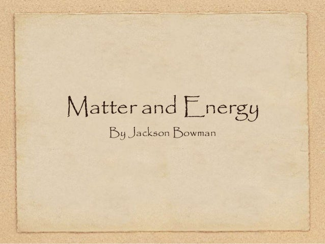 Matter and Energy By Jackson Bowman