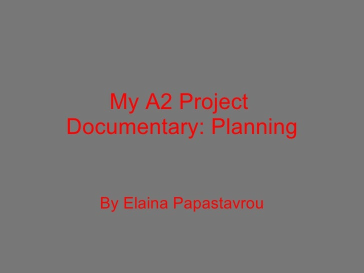 My A2 Project  Documentary: Planning By Elaina Papastavrou