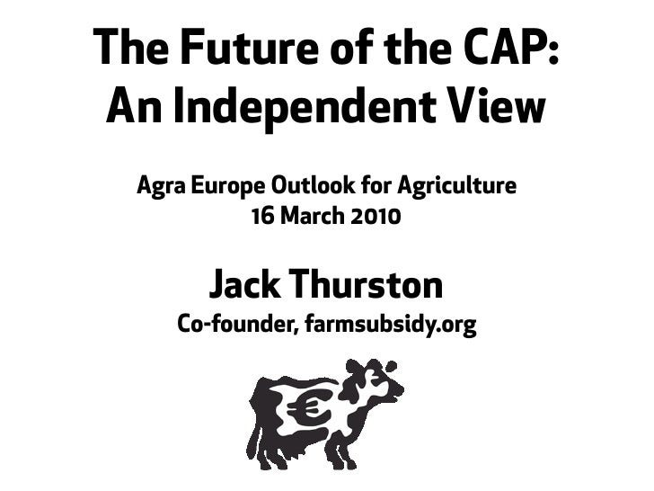The Future of the CAP: An Independent View   Agra Europe Outlook for Agriculture             16 March 2010           Jack ...
