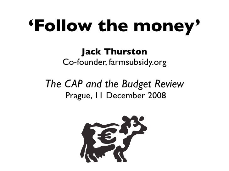 'Follow the money'         Jack Thurston     Co-founder, farmsubsidy.org   The CAP and the Budget Review      Prague, 11 D...