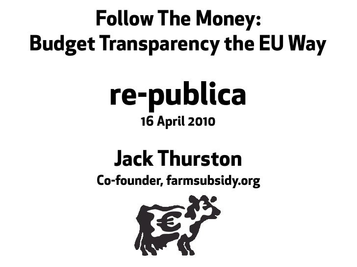 Follow The Money: Budget Transparency the EU Way          re-publica              16 April 2010           Jack Thurston   ...