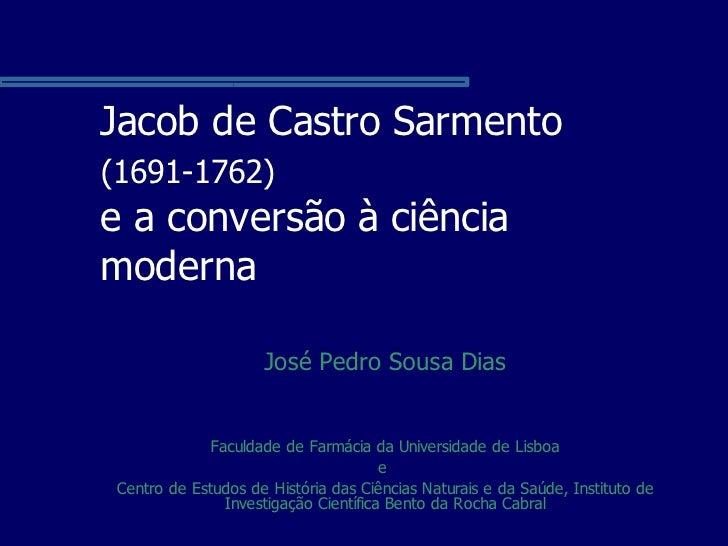Jacob de Castro Sarmento (1691-1762) e a conversão à ciência moderna                       José Pedro Sousa Dias          ...