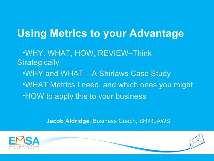 Using Metrics to your Advantage  Jacob Aldridge , Business Coach, SHIRLAWS <ul><li>WHY, WHAT, HOW, REVIEW–Think Strategica...