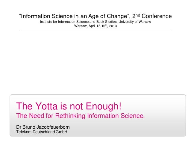 """1The Yotta is not Enough!The Need for Rethinking Information Science.Dr Bruno JacobfeuerbornTelekom Deutschland GmbH""""Infor..."""