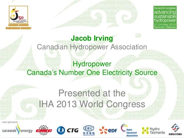 Jacob IrvingCanadian Hydropower AssociationHydropowerCanada's Number One Electricity SourcePresented at theIHA 2013 World ...