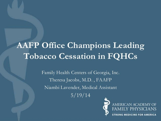 AAFP Office Champions Leading Tobacco Cessation in FQHCs Family Health Centers of Georgia, Inc. Theresa Jacobs, M.D. , FAA...