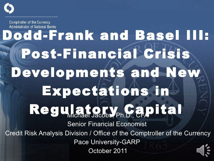 Dodd-Frank and Basel III: Post-Financial Crisis Developments and New Expectations in Regulatory Capital Michael Jacobs, Ph...
