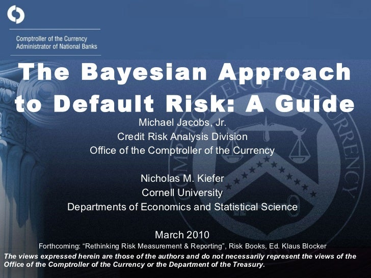 The Bayesian Approach to Default Risk: A Guide Michael Jacobs, Jr. Credit Risk Analysis Division Office of the Comptroller...