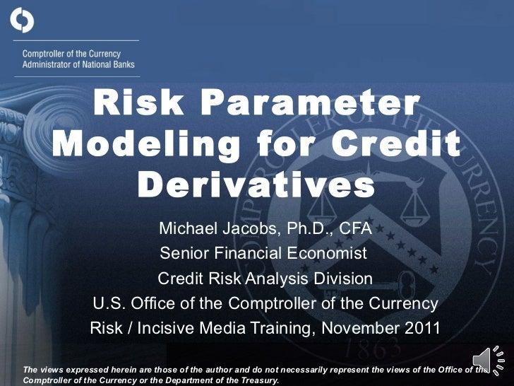 Risk Parameter Modeling for Credit Derivatives Michael Jacobs, Ph.D., CFA Senior Financial Economist  Credit Risk Analysis...