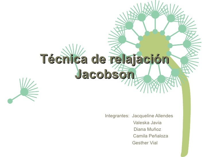 Técnica de relajación     Jacobson          Integrantes: Jacqueline Allendes                        Valeska Javia         ...