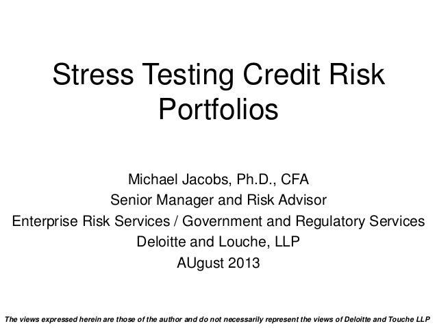 Stress Testing Credit Risk Portfolios Michael Jacobs, Ph.D., CFA Senior Manager and Risk Advisor Enterprise Risk Services ...