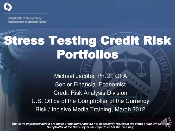 Stress Testing Credit Risk        Portfolios                        Michael Jacobs, Ph.D., CFA                         Sen...