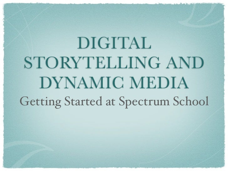 DIGITALSTORYTELLING AND  DYNAMIC MEDIAGetting Started at Spectrum School