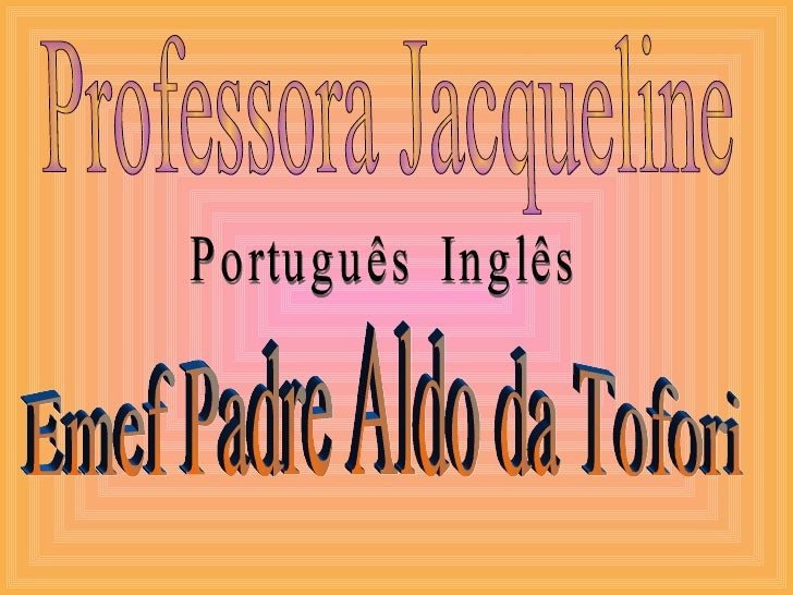 Professora Jacqueline Português  Inglês Emef Padre Aldo da Tofori