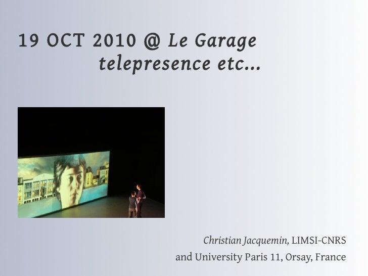19 OCT 2010 @ Le Garage         telepresence etc...                           Christian Jacquemin, LIMSI-CNRS             ...