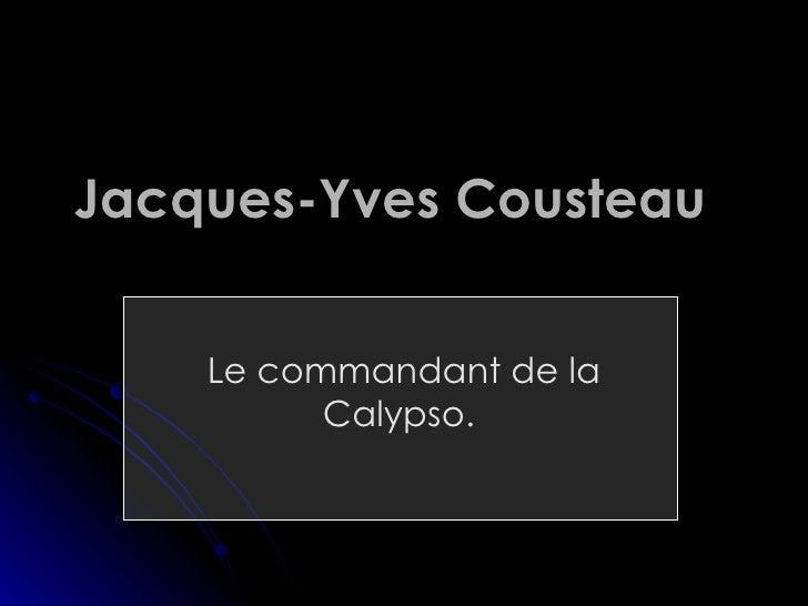 Jacques- Yves  Cousteau   Le commandant de la Calypso.
