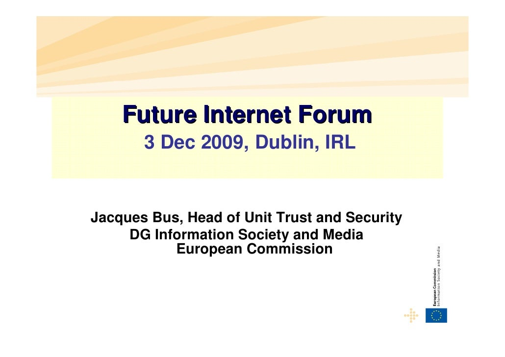 Future Internet Forum        3 Dec 2009, Dublin, IRL   Jacques Bus, Head of Unit Trust and Security      DG Information So...