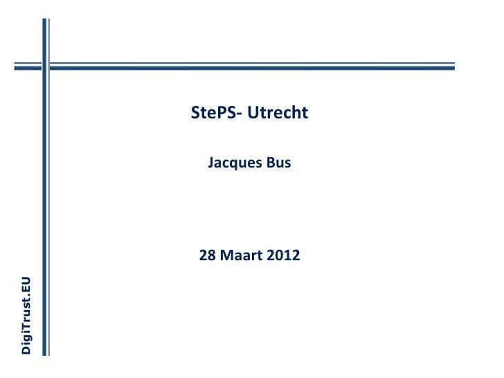 StePS- Utrecht                 Jacques Bus               28 Maart 2012DigiTrust.EU