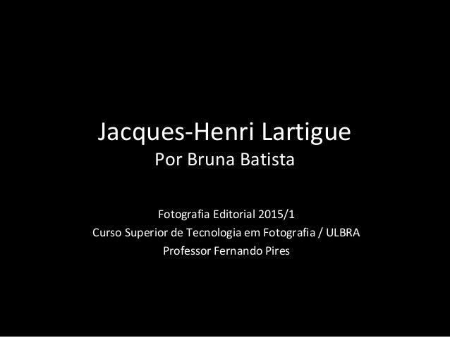 Jacques-Henri Lartigue Por Bruna Batista Fotografia Editorial 2015/1 Curso Superior de Tecnologia em Fotografia / ULBRA Pr...