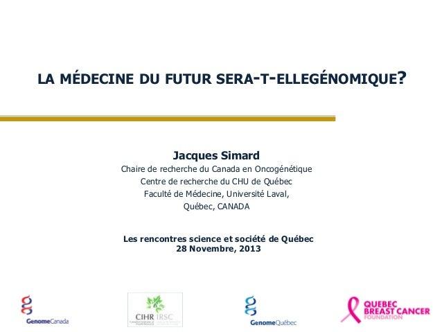 LA MÉDECINE DU FUTUR SERA-T-ELLEGÉNOMIQUE?  Jacques Simard Chaire de recherche du Canada en Oncogénétique Centre de recher...