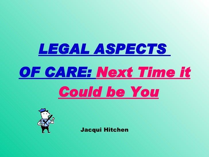 <ul><li>LEGAL ASPECTS  </li></ul><ul><li>OF CARE:  Next Time it Could be You </li></ul><ul><li>Jacqui Hitchen </li></ul>