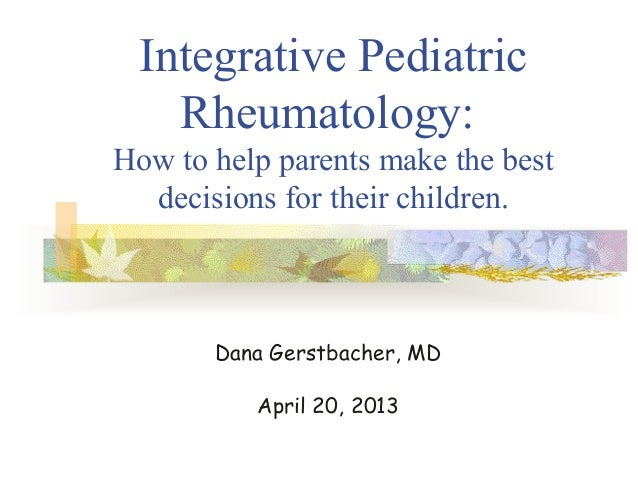 Integrative PediatricRheumatology:How to help parents make the bestdecisions for their children.Dana Gerstbacher, MDApril ...