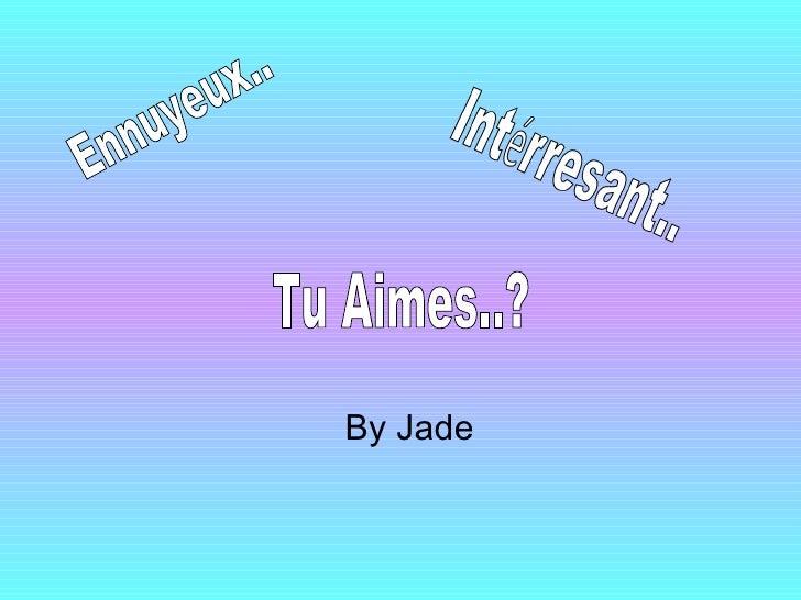 By Jade Ennuyeux.. Tu Aimes..?