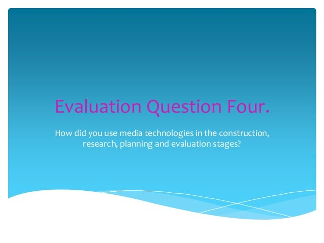 Evaluation Question Four. How did you use media technologies in the construction, research, planning and evaluation stages...