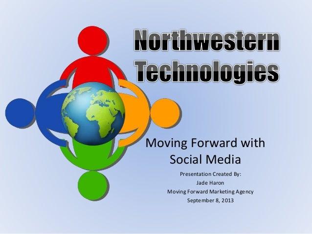 Moving Forward with Social Media Presentation Created By: Jade Haron Moving Forward Marketing Agency September 8, 2013