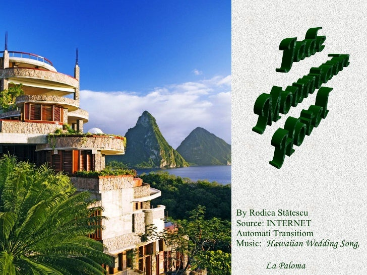 By Rodica St ătescu Source: INTERNET Automati Transitiom Music:   Hawaiian Wedding Song,     La Paloma Jade Mountain Hotel