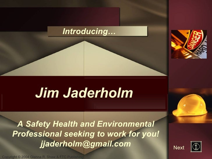 Jim Jaderholm Introducing… A Safety Health and Environmental Professional seeking to work for you! [email_address] Next
