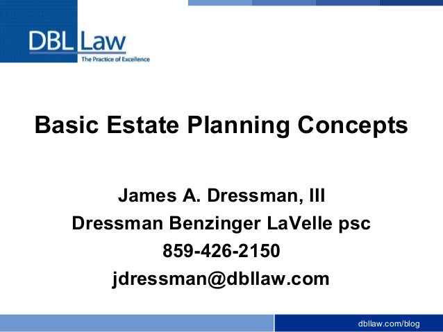 dbllaw.com/blogBasic Estate Planning ConceptsJames A. Dressman, IIIDressman Benzinger LaVelle psc859-426-2150jdressman@dbl...