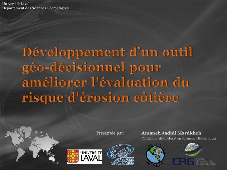Présentée par:  Amaneh Jadidi Mardkheh  Candidate  de doctorat en Sciences  Géomatiques Université Laval Département des S...
