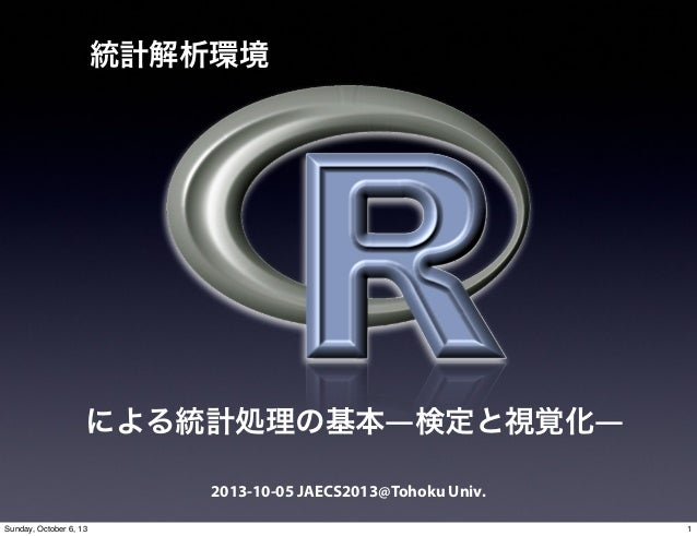 2013-10-05 JAECS2013@Tohoku Univ. 統計解析環境 による統計処理の基本―検定と視覚化― 1Sunday, October 6, 13