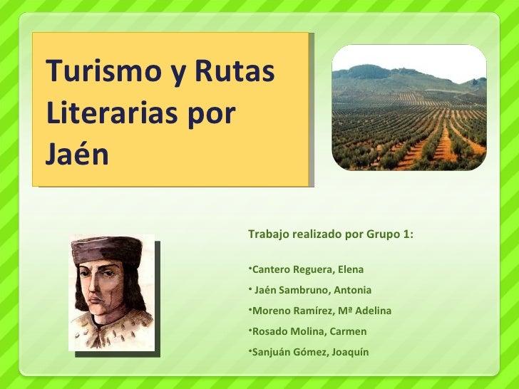 Turismo y Rutas Literarias por Jaén <ul><li>Trabajo realizado por Grupo 1: </li></ul><ul><li>Cantero Reguera, Elena </li><...