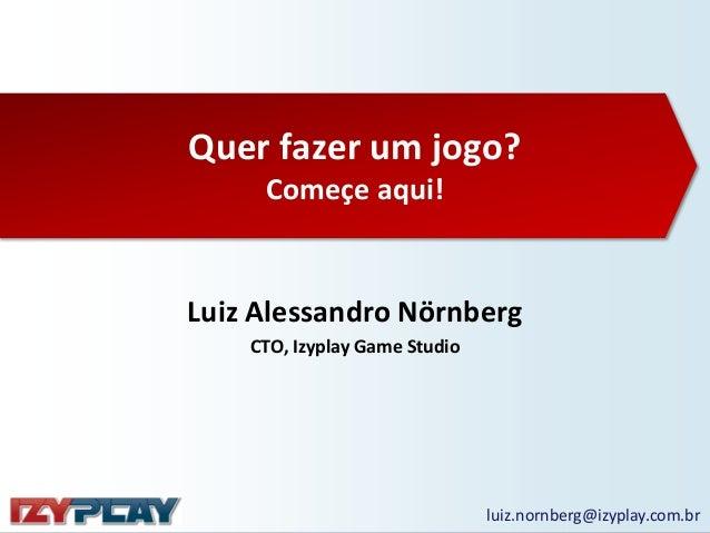 Quer fazer um jogo? Começe aqui!  Luiz Alessandro Nörnberg CTO, Izyplay Game Studio  luiz.nornberg@izyplay.com.br