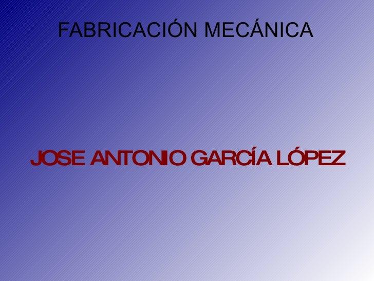 FABRICACIÓN MECÁNICA JOSE ANTONIO GARCÍA LÓPEZ