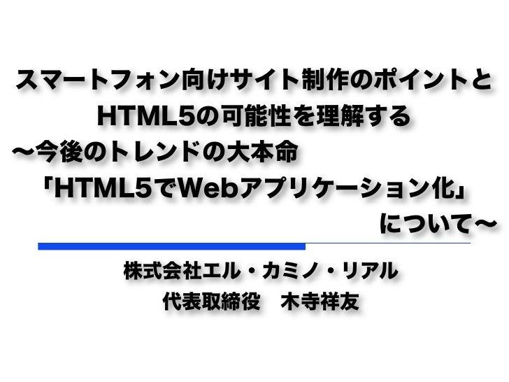 スマートフォン向けサイト制作のポイントと    HTML5の可能性を理解する∼今後のトレンドの大本命 「HTML5でWebアプリケーション化」                 について∼     株式会社エル・カミノ・リアル      代表取締...