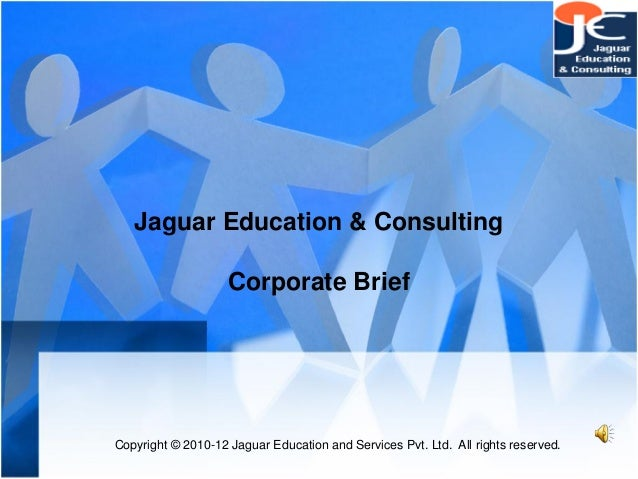 Jaguar Education & ConsultingCorporate BriefCopyright © 2010-12 Jaguar Education and Services Pvt. Ltd. All rights reserved.