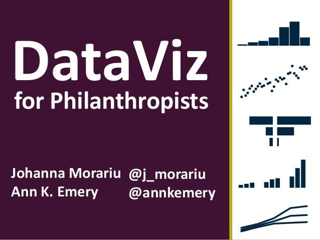 DataViz Johanna Morariu Ann K. Emery for Philanthropists @j_morariu @annkemery