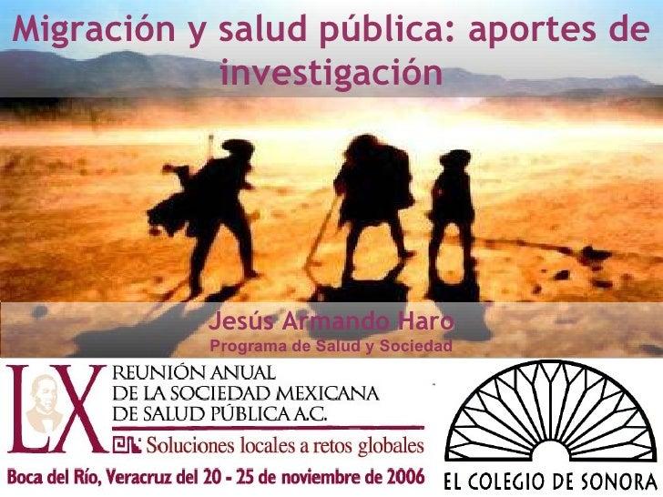 Migración y salud pública: aportes de investigación Jesús Armando Haro Programa de Salud y Sociedad